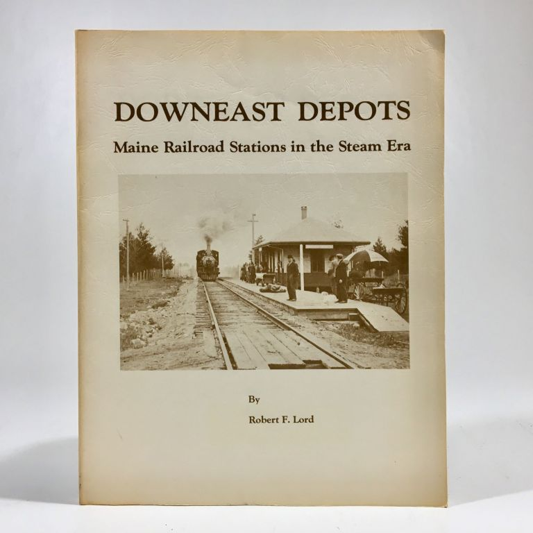 Downeast Depots Maine Railroad Stations in the Steam Era. Robert F. Lord.