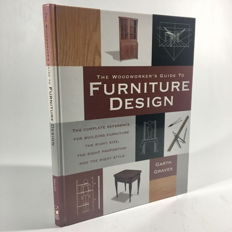 The Woodworker's Guide to Furniture Design: The Complete Reference for Building Furniture the Right Size, the Right Proportion and the Right Style. Garth Graves.
