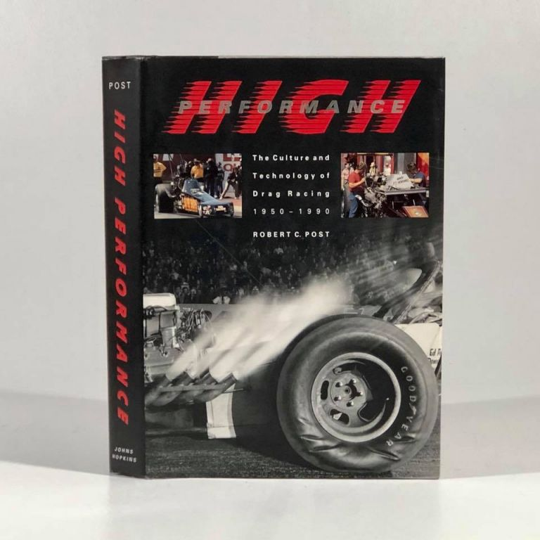 High Performance: The Culture and Technology of Drag Racing, 1950-1990 (Johns Hopkins Studies in the History of Technology). Professor Robert C. Post.