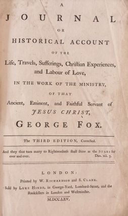 A Journal or Historical Account of the Life, Travels, Sufferings, Christian Experiences, and Labour of Love, in the Work of the Ministry, of That Ancient, Eminent, and Faithful Servant of Jesus Christ, George Fox